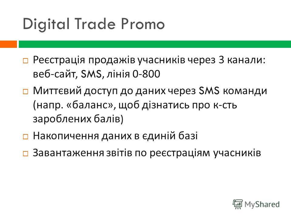 Digital Trade Promo Реєстрація продажів учасників через 3 канали : веб - сайт, SMS, лінія 0-800 Миттєвий доступ до даних через SMS команди ( напр. « баланс », щоб дізнатись про к - сть зароблених балів ) Накопичення даних в єдиній базі Завантаження з