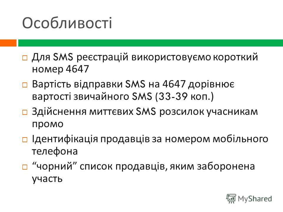 Особливості Для SMS реєстрацій використовуємо короткий номер 4647 Вартість відправки SMS на 4647 дорівнює вартості звичайного SMS (33-39 коп.) Здійснення миттєвих SMS розсилок учасникам промо Ідентифікація продавців за номером мобільного телефона чор
