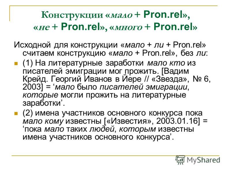 Конструкции «мало + Pron.rel », «не + Pron.rel », «много + Pron.rel » Исходной для конструкции «мало + ли + Pron.rel» считаем конструкцию «мало + Pron.rel», без ли: (1) На литературные заработки мало кто из писателей эмиграции мог прожить. [Вадим Кре