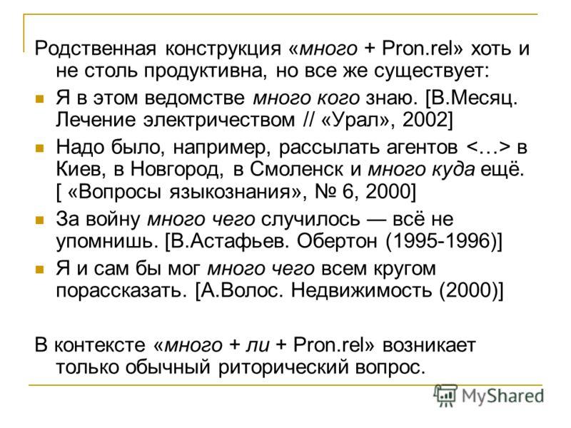 Родственная конструкция «много + Pron.rel» хоть и не столь продуктивна, но все же существует: Я в этом ведомстве много кого знаю. [В.Месяц. Лечение электричеством // «Урал», 2002] Надо было, например, рассылать агентов в Киев, в Новгород, в Смоленск