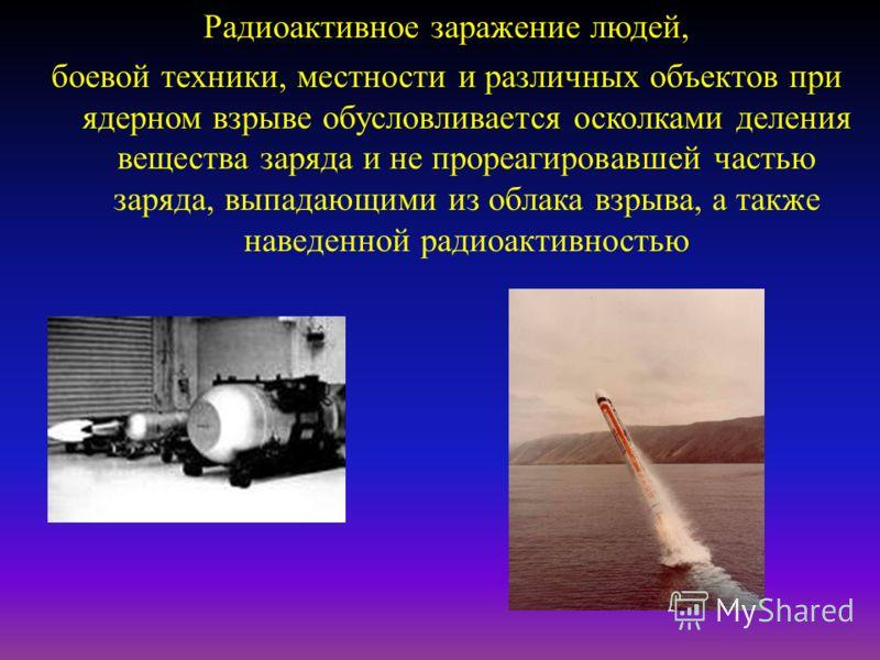 Радиоактивное заражение людей, боевой техники, местности и различных объектов при ядерном взрыве обусловливается осколками деления вещества заряда и не прореагировавшей частью заряда, выпадающими из облака взрыва, а также наведенной радиоактивностью