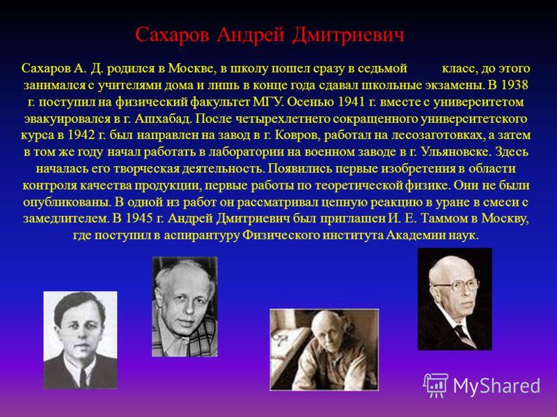 Сахаров Андрей Дмитриевич Сахаров А. Д. родился в Москве, в школу пошел сразу в седьмой класс, до этого занимался с учителями дома и лишь в конце года сдавал школьные экзамены. В 1938 г. поступил на физический факультет МГУ. Осенью 1941 г. вместе с у