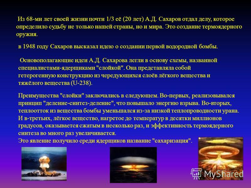 Из 68- ми лет своей жизни почти 1/3 её (20 лет ) А. Д. Сахаров отдал делу, которое определило судьбу не только нашей страны, но и мира. Это создание термоядерного оружия. в 1948 году Сахаров высказал идею о создании первой водородной бомбы. Основопол