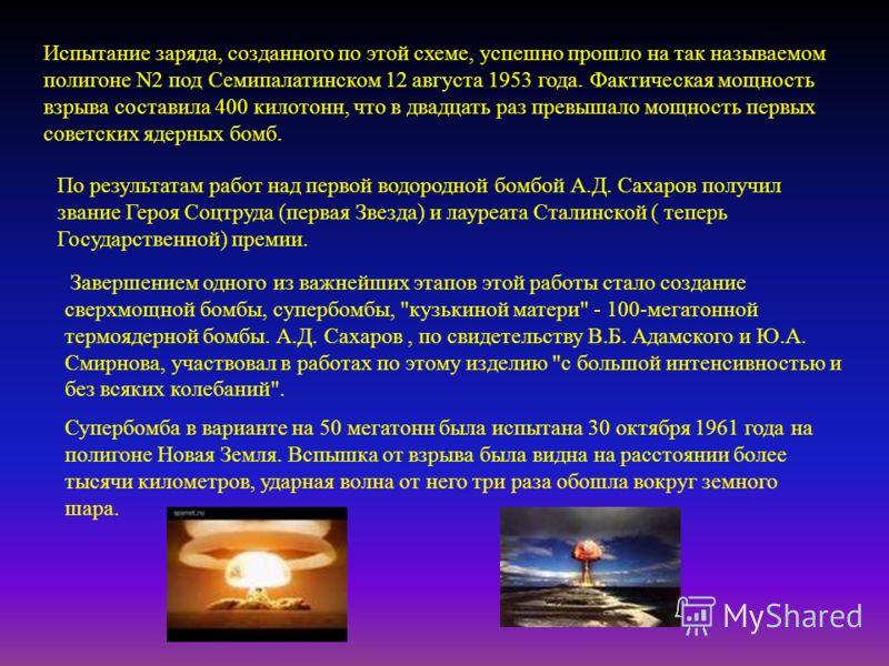 Испытание заряда, созданного по этой схеме, успешно прошло на так называемом полигоне N2 под Семипалатинском 12 августа 1953 года. Фактическая мощность взрыва составила 400 килотонн, что в двадцать раз превышало мощность первых советских ядерных бомб