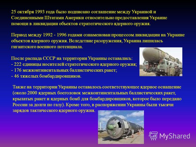 25 октября 1993 года было подписано соглашение между Украиной и Соединенными Штатами Америки относительно предоставления Украине помощи в ликвидации объектов стратегического ядерного оружия. Период между 1992 - 1996 годами ознаменован процессом ликви