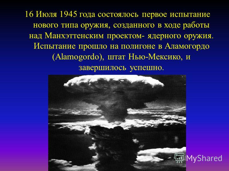 16 Июля 1945 года состоялось первое испытание нового типа оружия, созданного в ходе работы над Манхэттенским проектом - ядерного оружия. Испытание прошло на полигоне в Аламогордо (Alamogordo), штат Нью - Мексико, и завершилось успешно.