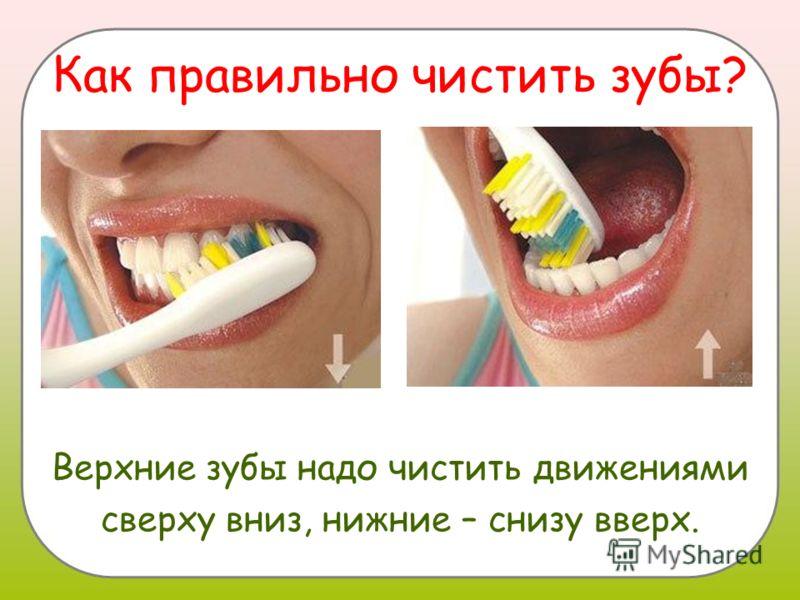 Как правильно чистить зубы? Верхние зубы надо чистить движениями сверху вниз, нижние – снизу вверх.