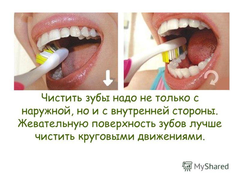 Чистить зубы надо не только с наружной, но и с внутренней стороны. Жевательную поверхность зубов лучше чистить круговыми движениями.