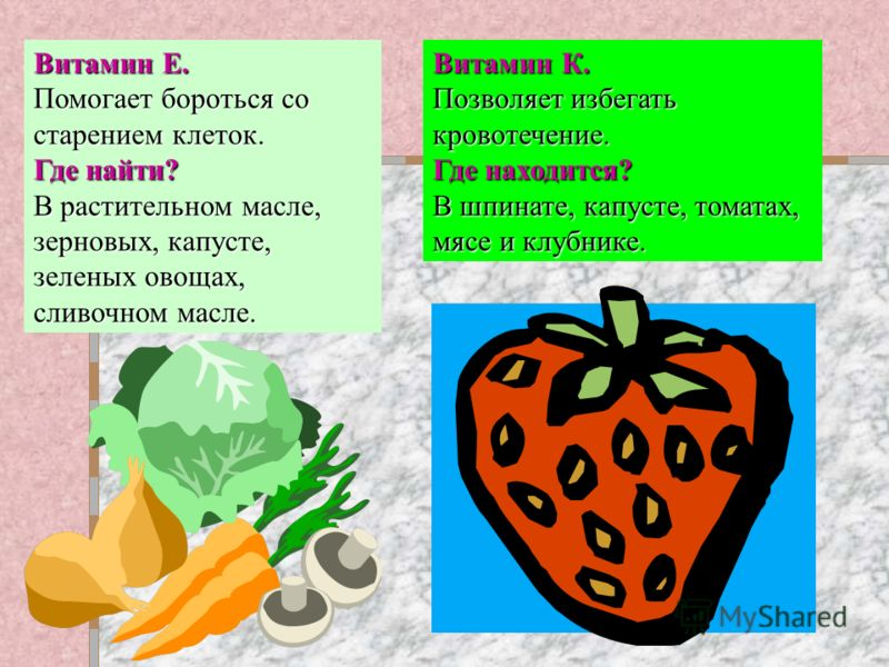 Витамин Е. Помогает бороться со старением клеток. Где найти? В растительном масле, зерновых, капусте, зеленых овощах, сливочном масле. Витамин К. Позволяет избегать кровотечение. Где находится? В шпинате, капусте, томатах, мясе и клубнике.