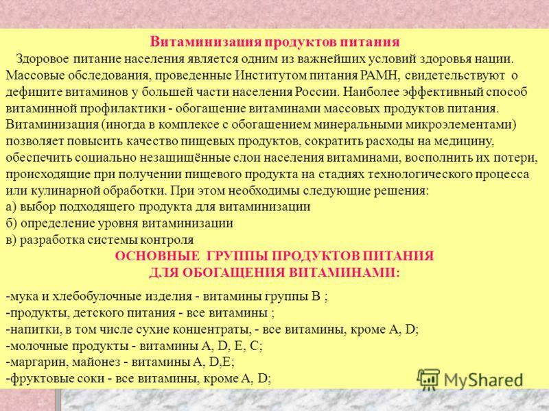 Витаминизация продуктов питания Здоровое питание населения является одним из важнейших условий здоровья нации. Массовые обследования, проведенные Институтом питания РАМН, свидетельствуют о дефиците витаминов у большей части населения России. Наиболее