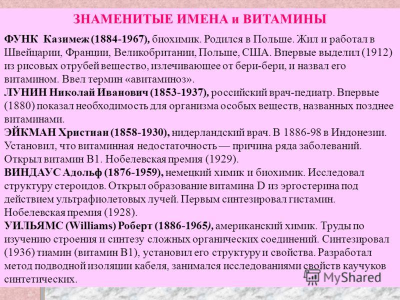 ЗНАМЕНИТЫЕ ИМЕНА и ВИТАМИНЫ ФУНК Казимеж (1884-1967), биохимик. Родился в Польше. Жил и работал в Швейцарии, Франции, Великобритании, Польше, США. Впервые выделил (1912) из рисовых отрубей вещество, излечивающее от бери-бери, и назвал его витамином.