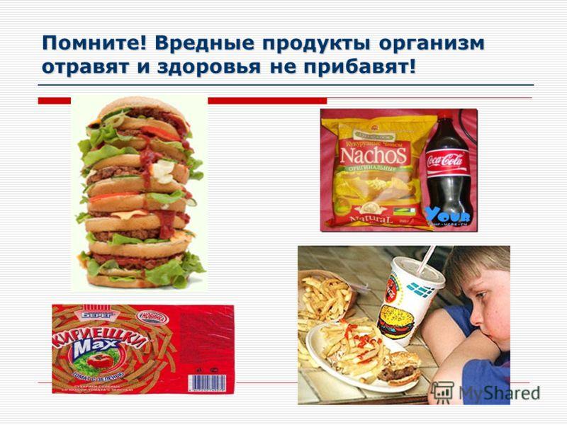 Помните! Вредные продукты организм отравят и здоровья не прибавят!