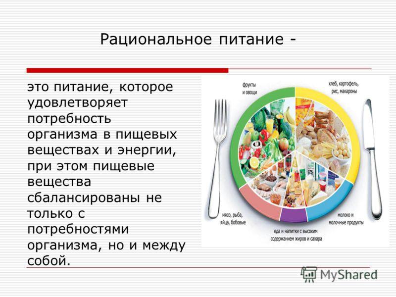 Рациональное питание - это питание, которое удовлетворяет потребность организма в пищевых веществах и энергии, при этом пищевые вещества сбалансированы не только с потребностями организма, но и между собой.