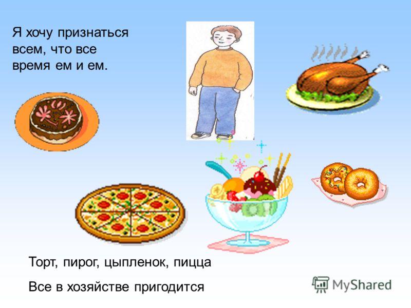 Я хочу признаться всем, что все время ем и ем. Торт, пирог, цыпленок, пицца Все в хозяйстве пригодится
