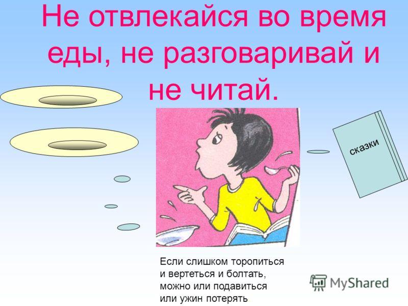 Не отвлекайся во время еды, не разговаривай и не читай. сказки Если слишком торопиться и вертеться и болтать, можно или подавиться или ужин потерять.