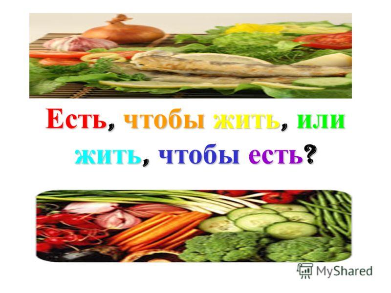 Есть, чтобы жить, или жить, чтобы есть ?
