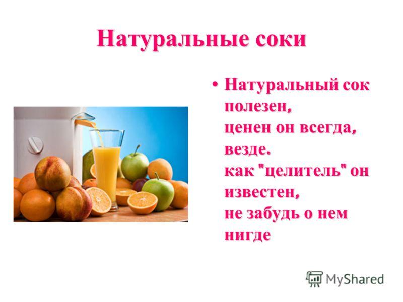 Натуральные соки Натуральный сок полезен, ценен он всегда, везде. как  целитель  он известен, не забудь о нем нигде Натуральный сок полезен, ценен он всегда, везде. как  целитель  он известен, не забудь о нем нигде