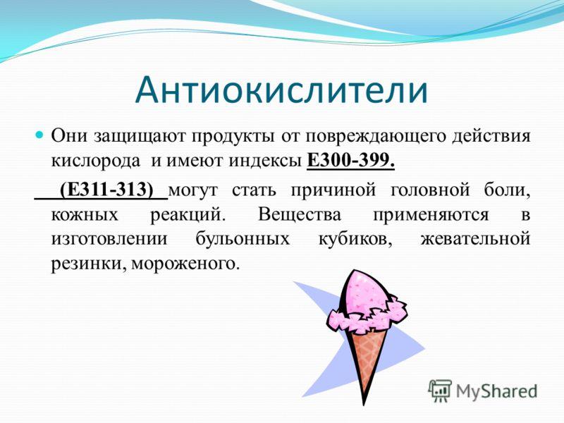 Антиокислители Они защищают продукты от повреждающего действия кислорода и имеют индексы Е300-399. (Е311-313) могут стать причиной головной боли, кожных реакций. Вещества применяются в изготовлении бульонных кубиков, жевательной резинки, мороженого.