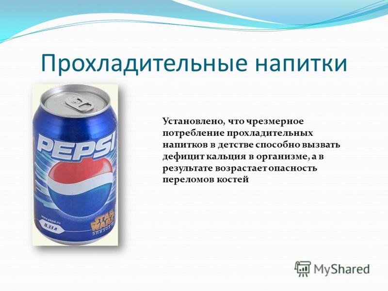 Прохладительные напитки Установлено, что чрезмерное потребление прохладительных напитков в детстве способно вызвать дефицит кальция в организме, а в результате возрастает опасность переломов костей
