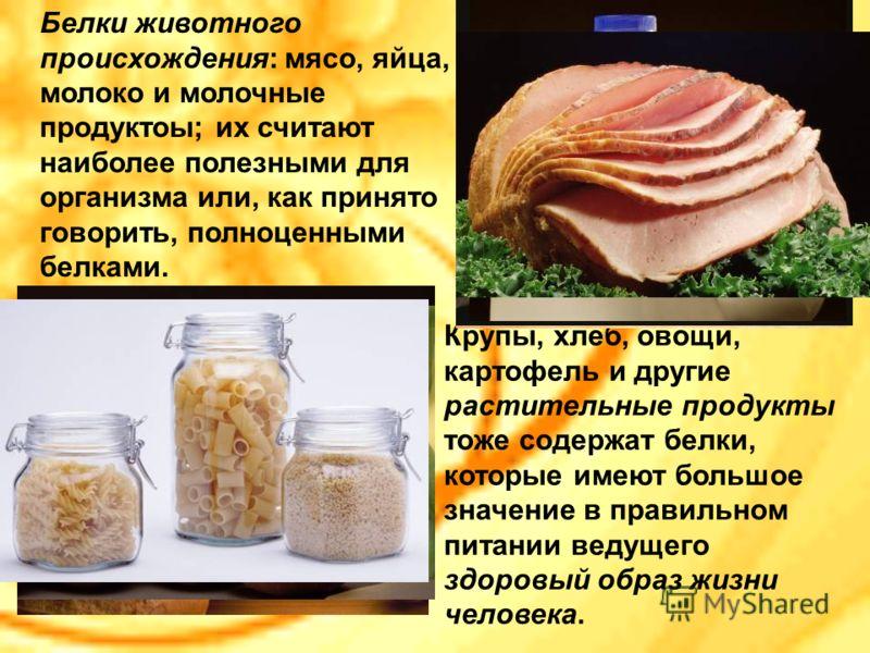 Крупы, хлеб, овощи, картофель и другие растительные продукты тоже содержат белки, которые имеют большое значение в правильном питании ведущего здоровый образ жизни человека. Белки животного происхождения: мясо, яйца, молоко и молочные продуктоы; их с