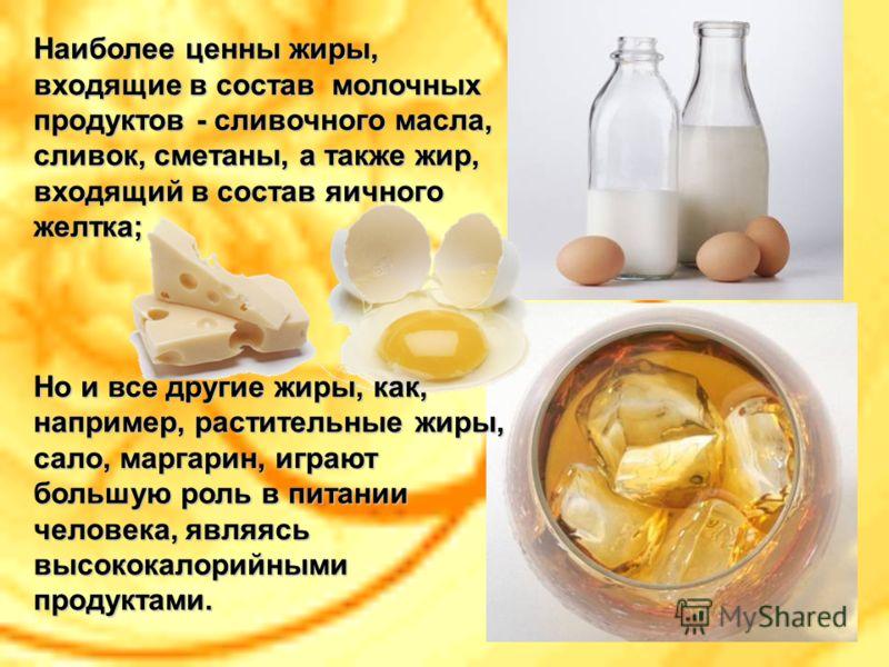 Наиболее ценны жиры, входящие в состав молочных продуктов - сливочного масла, сливок, сметаны, а также жир, входящий в состав яичного желтка; Но и все другие жиры, как, например, растительные жиры, сало, маргарин, играют большую роль в питании челове