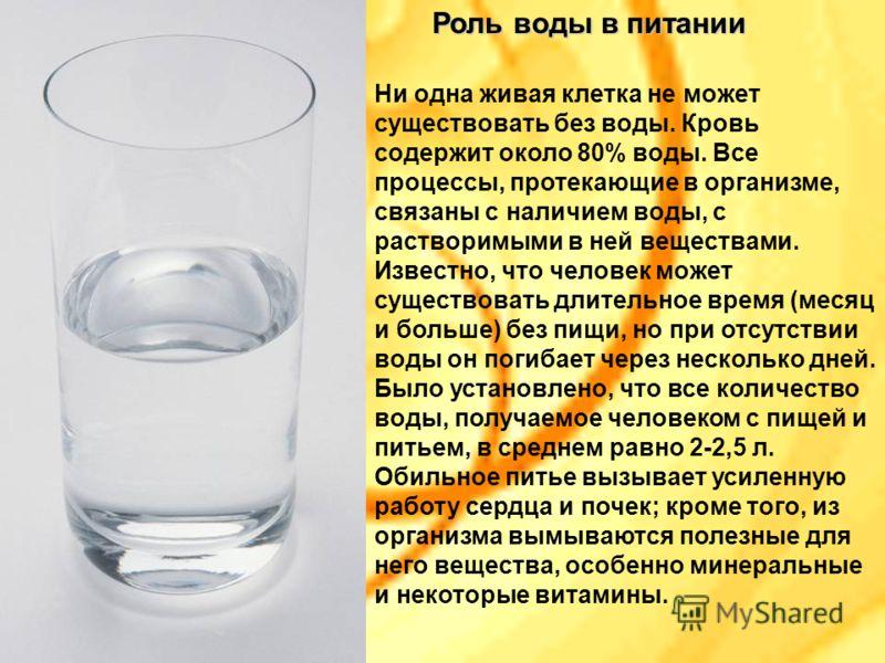 Ни одна живая клетка не может существовать без воды. Кровь содержит около 80% воды. Все процессы, протекающие в организме, связаны с наличием воды, с растворимыми в ней веществами. Известно, что человек может существовать длительное время (месяц и бо