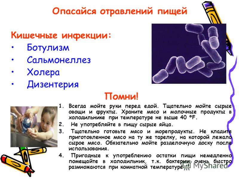 Опасайся отравлений пищей Кишечные инфекции: Ботулизм Сальмонеллез Холера Дизентерия Помни! 1.Всегда мойте руки перед едой. Тщательно мойте сырые овощи и фрукты. Храните мясо и молочные продукты в холодильнике при температуре не выше 40 ºF. 2. Не упо
