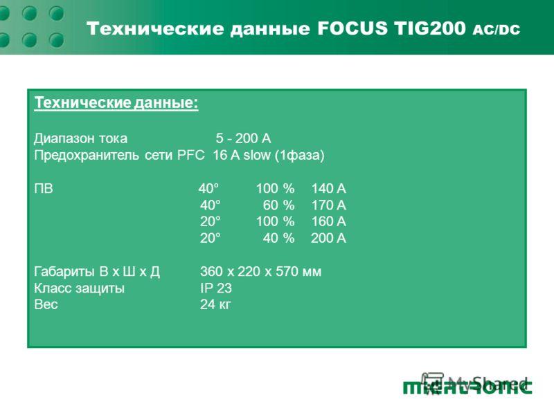 Технические данные FOCUS TIG200 AC/DC Технические данные: Диапазон тока 5 - 200 A Предохранитель сети PFC 16 A slow (1фаза) ПВ 40°100 %140 A 40° 60 %170 A 20° 100 %160 A 20° 40 %200 A Габариты В x Ш x Д360 x 220 x 570 мм Класс защитыIP 23 Вес24 кг
