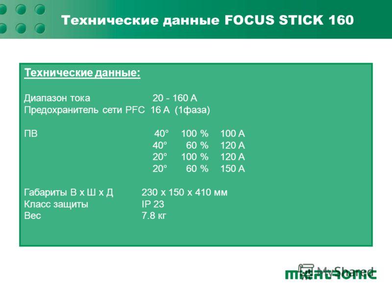 Технические данные FOCUS STICK 160 Технические данные: Диапазон тока 20 - 160 A Предохранитель сети PFC 16 A (1фаза) ПВ 40°100 %100 A 40° 60 %120 A 20°100 %120 A 20° 60 %150 A Габариты В x Ш x Д230 x 150 x 410 мм Класс защитыIP 23 Вес7.8 кг