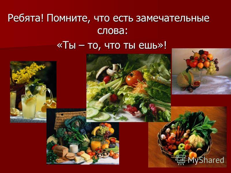Ребята! Помните, что есть замечательные слова: «Ты – то, что ты ешь»! «Ты – то, что ты ешь»!