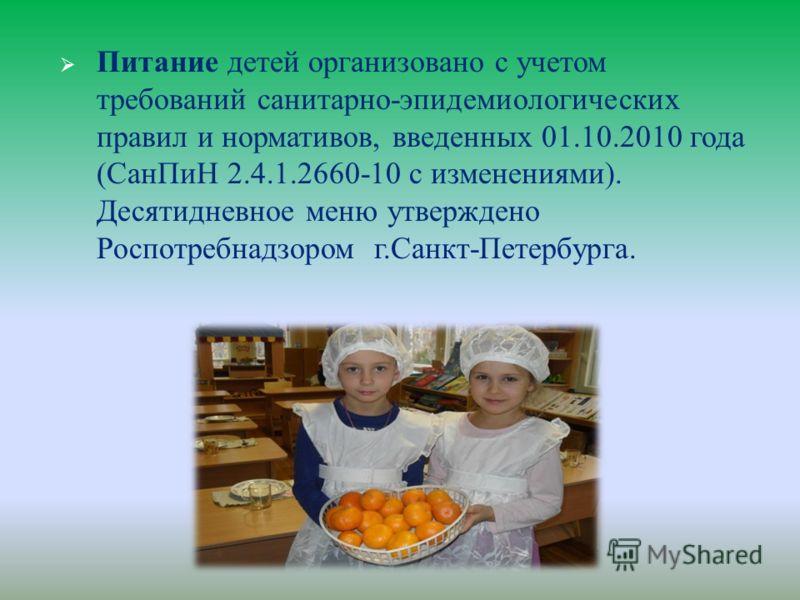 Питание детей организовано с учетом требований санитарно - эпидемиологических правил и нормативов, введенных 01.10.2010 года ( СанПиН 2.4.1.2660-10 с изменениями ). Десятидневное меню утверждено Роспотребнадзором г. Санкт - Петербурга.