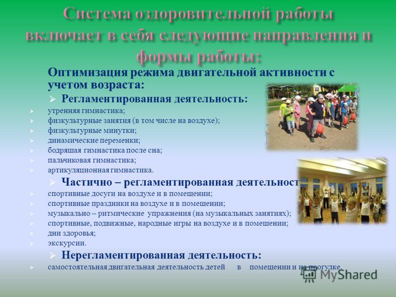 Оптимизация режима двигательной активности с учетом возраста: Регламентированная деятельность: утренняя гимнастика; физкультурные занятия (в том числе на воздухе); физкультурные минутки; динамические переменки; бодрящая гимнастика после сна; пальчико