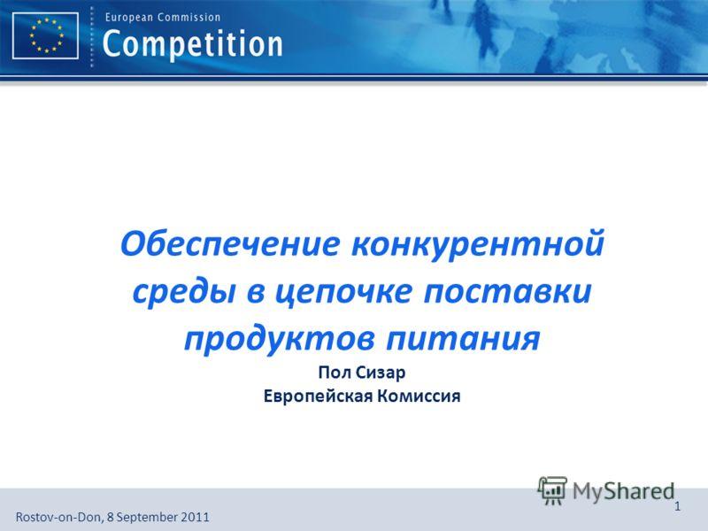 European Commission, DG Competition, [Directorate], [Unit]Rostov-on-Don, 8 September 2011 1 Обеспечение конкурентной среды в цепочке поставки продуктов питания Пол Cизар Европейская Комиссия
