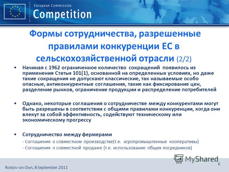 European Commission, DG Competition, [Directorate], [Unit]Rostov-on-Don, 8 September 2011 6 Формы сотрудничества, разрешенные правилами конкуренции ЕС в сельскохозяйственной отрасли (2/2) Начиная с 1962 ограниченное количество сокращений появилось из