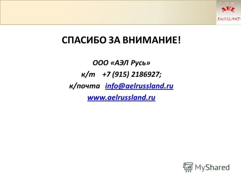 СПАСИБО ЗА ВНИМАНИЕ! ООО «АЭЛ Русь» к/т +7 (915) 2186927; к/почта info@aelrussland.ruinfo@aelrussland.ru www.aelrussland.ru