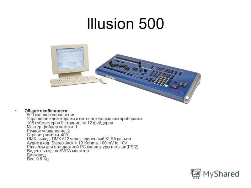 Illusion 500 Общие особенности: 500 каналов управления Управление диммерами и интеллектуальными приборами 108 субмастеров 9 страниц по 12 фейдеров Мастер фейдер памяти: 1 Ручное управление: 2 Страниц памяти: 400 DMX выход: DMX 512 через сдвоенный XLR