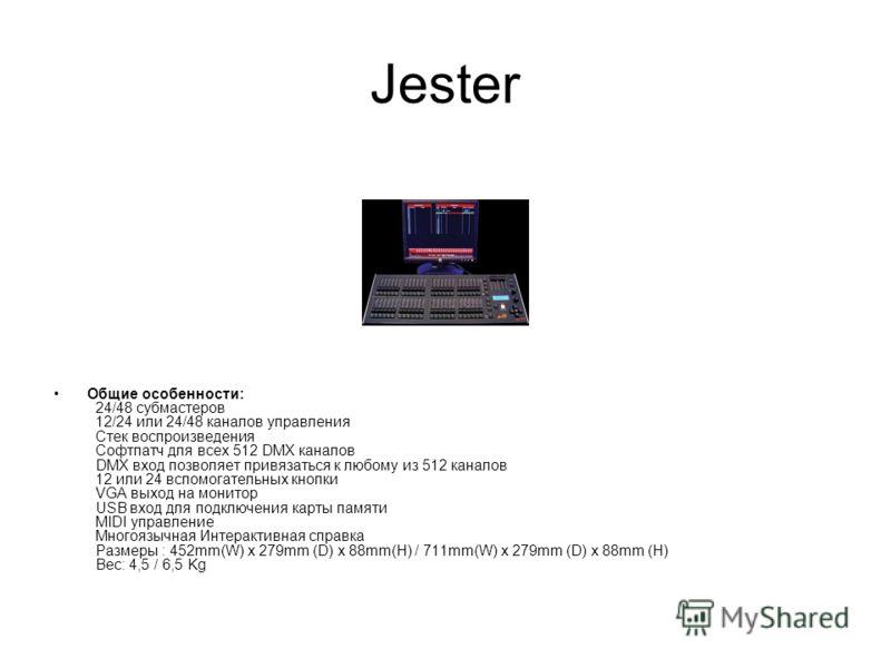 Jester Общие особенности: 24/48 субмастеров 12/24 или 24/48 каналов управления Стек воспроизведения Софтпатч для всех 512 DMX каналов DMX вход позволяет привязаться к любому из 512 каналов 12 или 24 вспомогательных кнопки VGA выход на монитор USB вхо