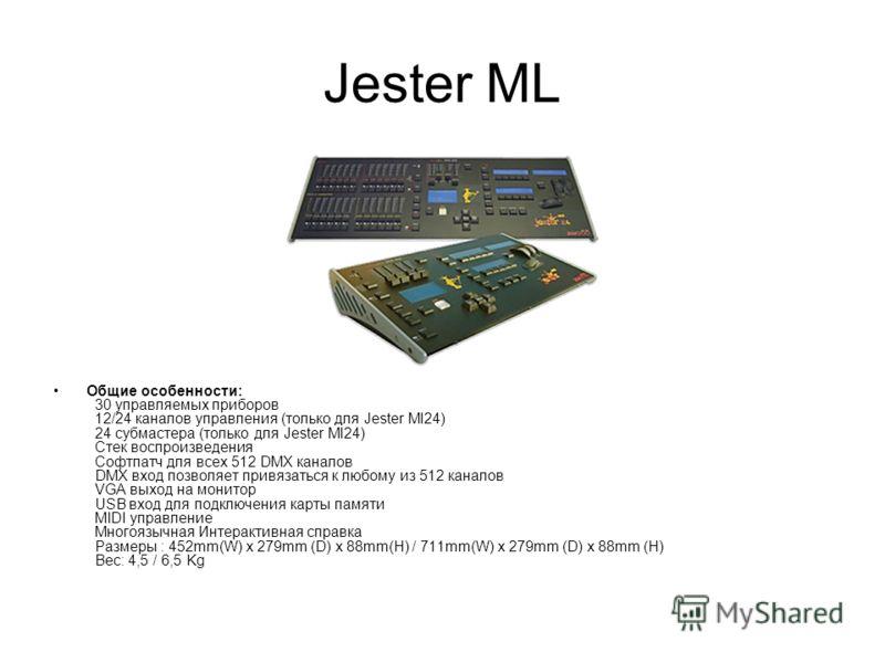 Jester ML Общие особенности: 30 управляемых приборов 12/24 каналов управления (только для Jester Ml24) 24 субмастера (только для Jester Ml24) Стек воспроизведения Софтпатч для всех 512 DMX каналов DMX вход позволяет привязаться к любому из 512 канало