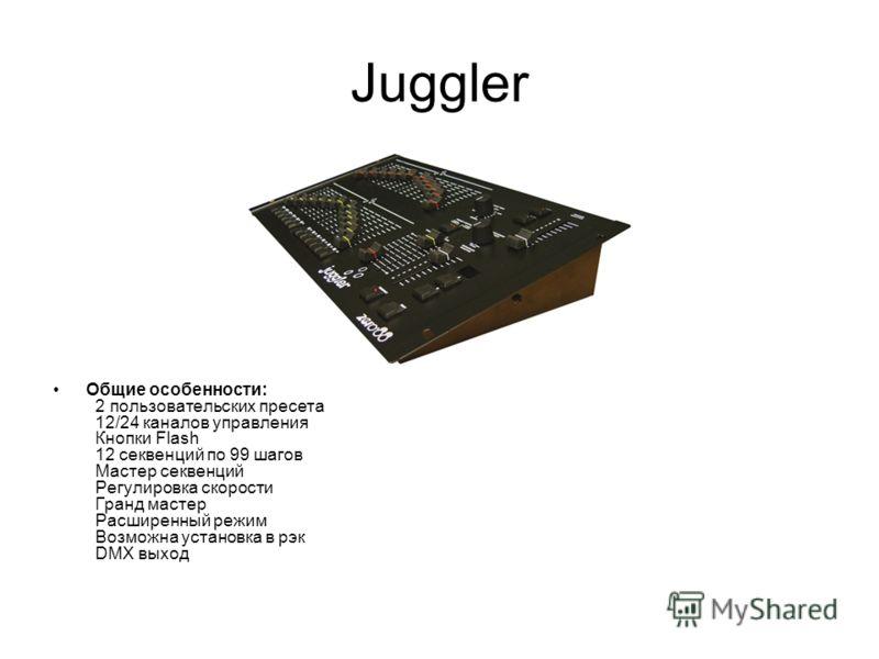 Juggler Общие особенности: 2 пользовательских пресета 12/24 каналов управления Кнопки Flash 12 секвенций по 99 шагов Мастер секвенций Регулировка скорости Гранд мастер Расширенный режим Возможна установка в рэк DMX выход
