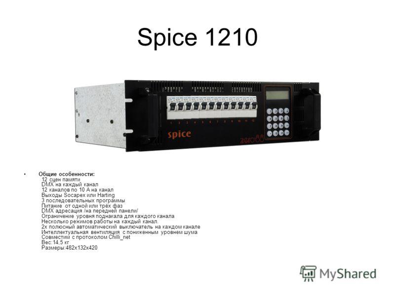 Spice 1210 Общие особенности: 12 сцен памяти DMX на каждый канал 12 каналов по 10 А на канал Выходы Socapex или Harting 3 последовательных программы Питание от одной или трёх фаз DMX адресация /на передней панели/ Ограничение уровня поднакала для каж