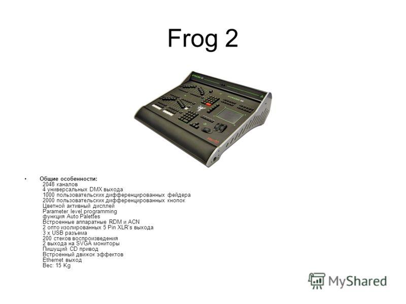Frog 2 Общие особенности: 2048 каналов 4 универсальных DMX выхода 1000 пользовательских дифференцированных фейдера 2000 пользовательских дифференцированных кнопок Цветной активный дисплей Parameter level programming функция Auto Palettes Встроенные а