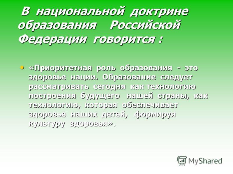 В национальной доктрине образования Российской Федерации говорится : В национальной доктрине образования Российской Федерации говорится : «Приоритетная роль образования - это здоровье нации. Образование следует рассматривать сегодня как технологию по