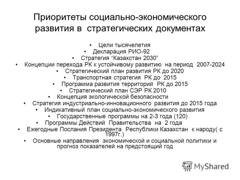 Приоритеты социально-экономического развития в стратегических документах Цели тысячелетия Декларация РИО-92 Стратегия Казахстан 2030 Концепции перехода РК к устойчивому развитию на период 2007-2024 Стратегический план развития РК до 2020 Транспортная