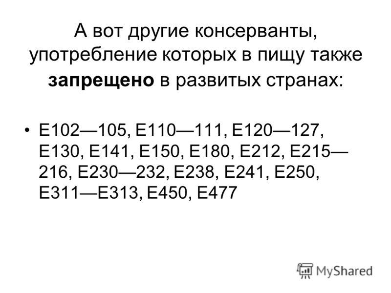 А вот другие консерванты, употребление которых в пищу также запрещено в развитых странах: Е102105, Е110111, Е120127, Е130, Е141, Е150, Е180, Е212, Е215 216, Е230232, Е238, Е241, Е250, Е311Е313, Е450, Е477