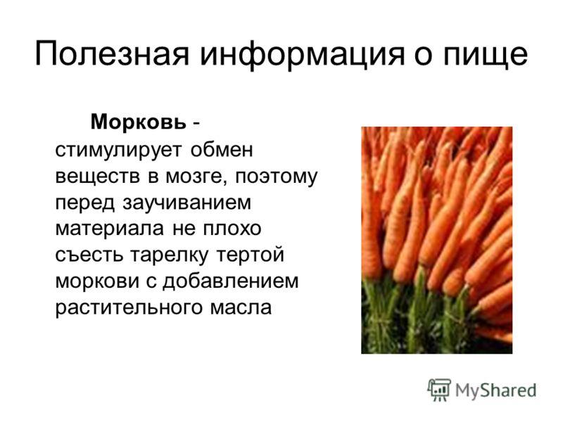 Полезная информация о пище Морковь - стимулирует обмен веществ в мозге, поэтому перед заучиванием материала не плохо съесть тарелку тертой моркови с добавлением растительного масла