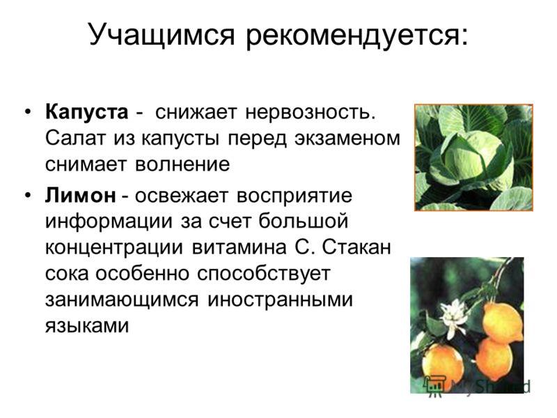 Учащимся рекомендуется: Капуста - снижает нервозность. Салат из капусты перед экзаменом снимает волнение Лимон - освежает восприятие информации за счет большой концентрации витамина С. Стакан сока особенно способствует занимающимся иностранными языка