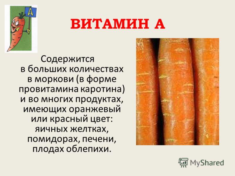 ВИТАМИН А Содержится в больших количествах в моркови (в форме провитамина каротина) и во многих продуктах, имеющих оранжевый или красный цвет: яичных желтках, помидорах, печени, плодах облепихи.