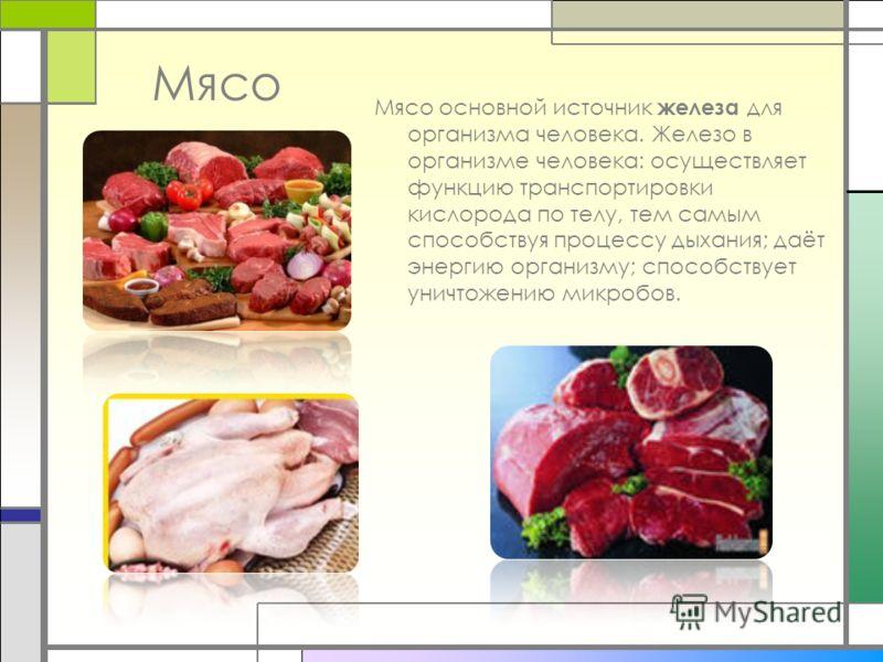 Мясо Мясо основной источник железа для организма человека. Железо в организме человека: осуществляет функцию транспортировки кислорода по телу, тем самым способствуя процессу дыхания; даёт энергию организму; способствует уничтожению микробов.