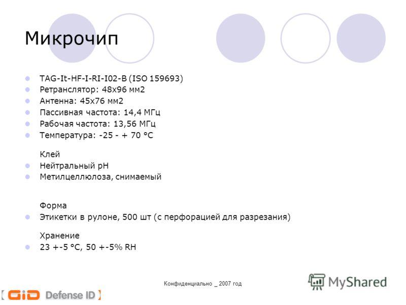 Конфиденциально _ 2007 год Микрочип TAG-It-HF-I-RI-I02-B (ISO 159693) Ретранслятор: 48x96 мм2 Антенна: 45х76 мм2 Пассивная частота: 14,4 МГц Рабочая частота: 13,56 МГц Температура: -25 - + 70 °C Клей Нейтральный pH Метилцеллюлоза, снимаемый Форма Эти