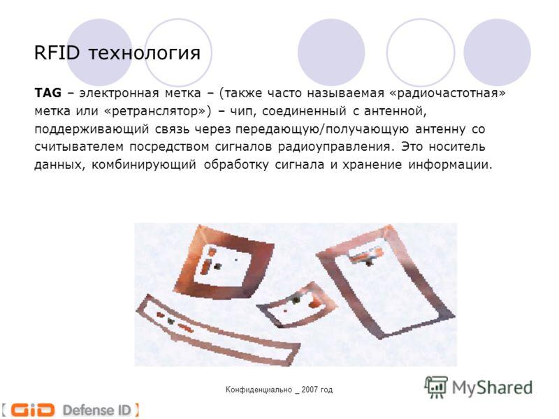 Конфиденциально _ 2007 год TAG – электронная метка – (также часто называемая «радиочастотная» метка или «ретранслятор») – чип, соединенный с антенной, поддерживающий связь через передающую/получающую антенну со считывателем посредством сигналов радио